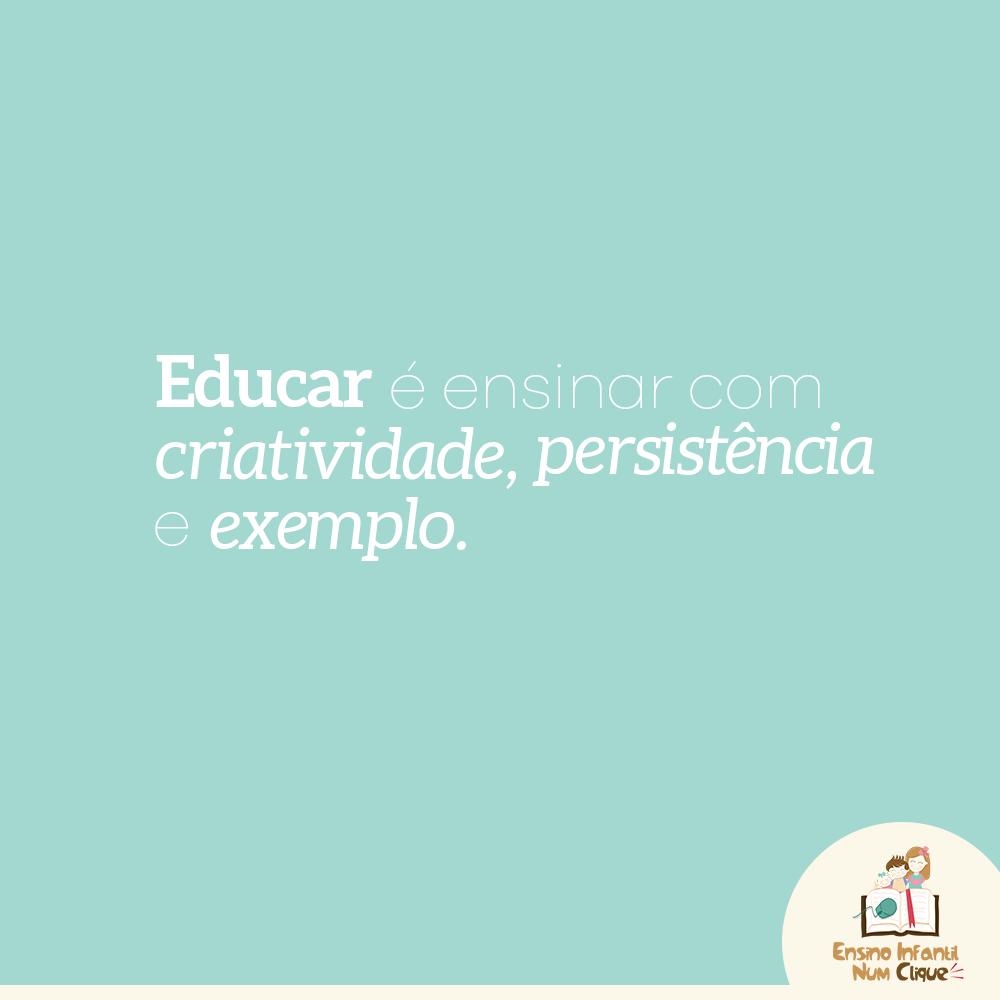 Educar é ensinar com criatividade, persistência e exemplo.
